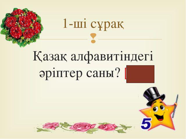 Қазақ алфавитіндегі әріптер саны? [42] 1-ші сұрақ 