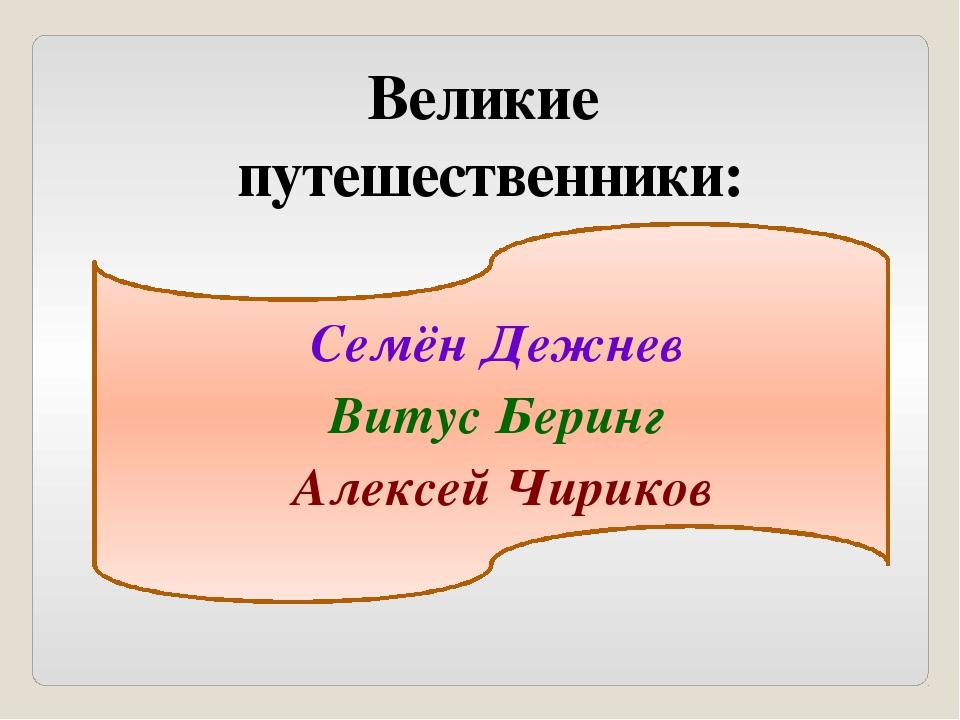 Великие путешественники: Семён Дежнев Витус Беринг Алексей Чириков