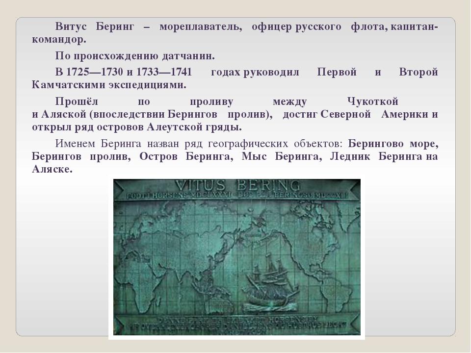 Витус Беринг – мореплаватель, офицеррусского флота,капитан-командор. По...