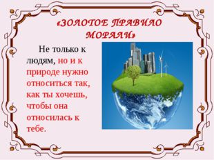 «ЗОЛОТОЕ ПРАВИЛО МОРАЛИ» Не только к людям, но и к природе нужно относиться т