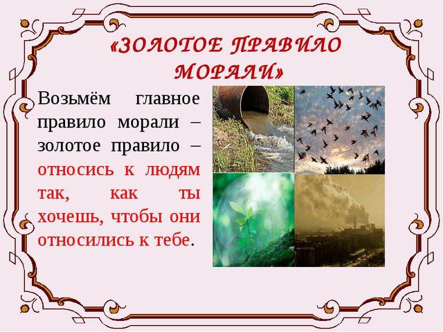 «ЗОЛОТОЕ ПРАВИЛО МОРАЛИ» Возьмём главное правило морали – золотое правило – о...