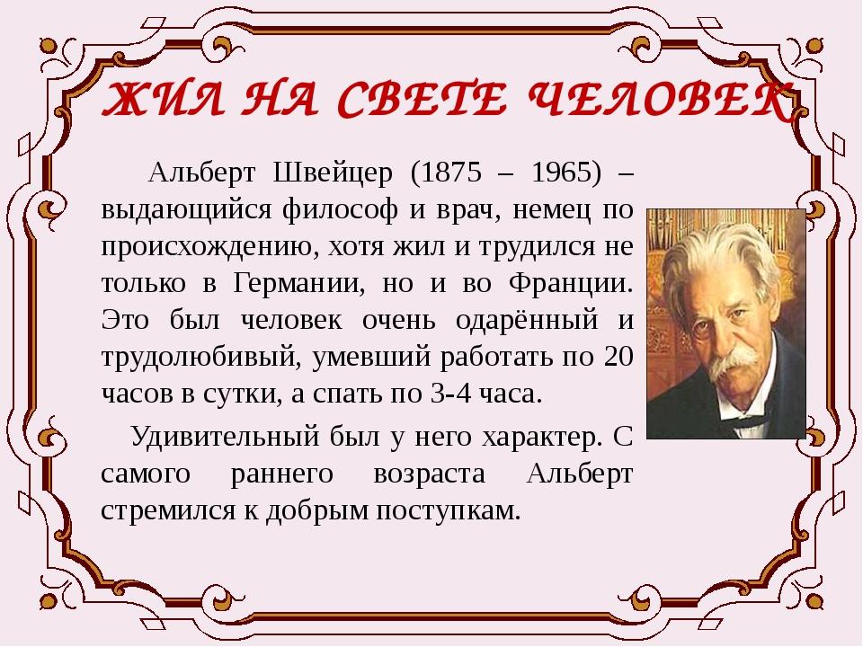 ЖИЛ НА СВЕТЕ ЧЕЛОВЕК Альберт Швейцер (1875 – 1965) – выдающийся философ и вра...