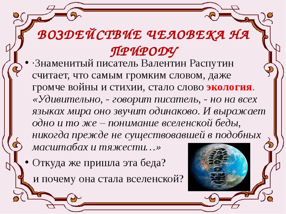 ВОЗДЕЙСТВИЕ ЧЕЛОВЕКА НА ПРИРОДУ ·Знаменитый писатель Валентин Распутин считае...