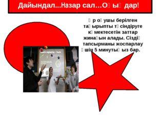 Дайындал...Назар сал…Оқыңдар! Әр оқушы берілген тақырыпты түсіндіруге көмект