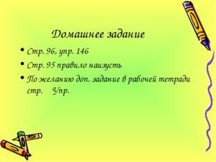 Домашнее задание Стр. 96, упр. 146 Стр. 95 правило наизусть По желанию доп. з