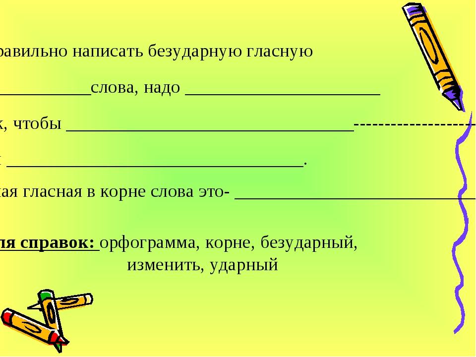 Чтобы правильно написать безударную гласную в ________________слова, надо ___...
