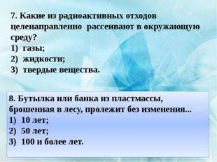7. Какие из радиоактивных отходов целенаправленно рассеивают в окружающую сре