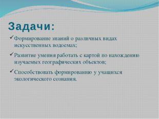 Задачи: Формирование знаний о различных видах искусственных водоемах; Развити