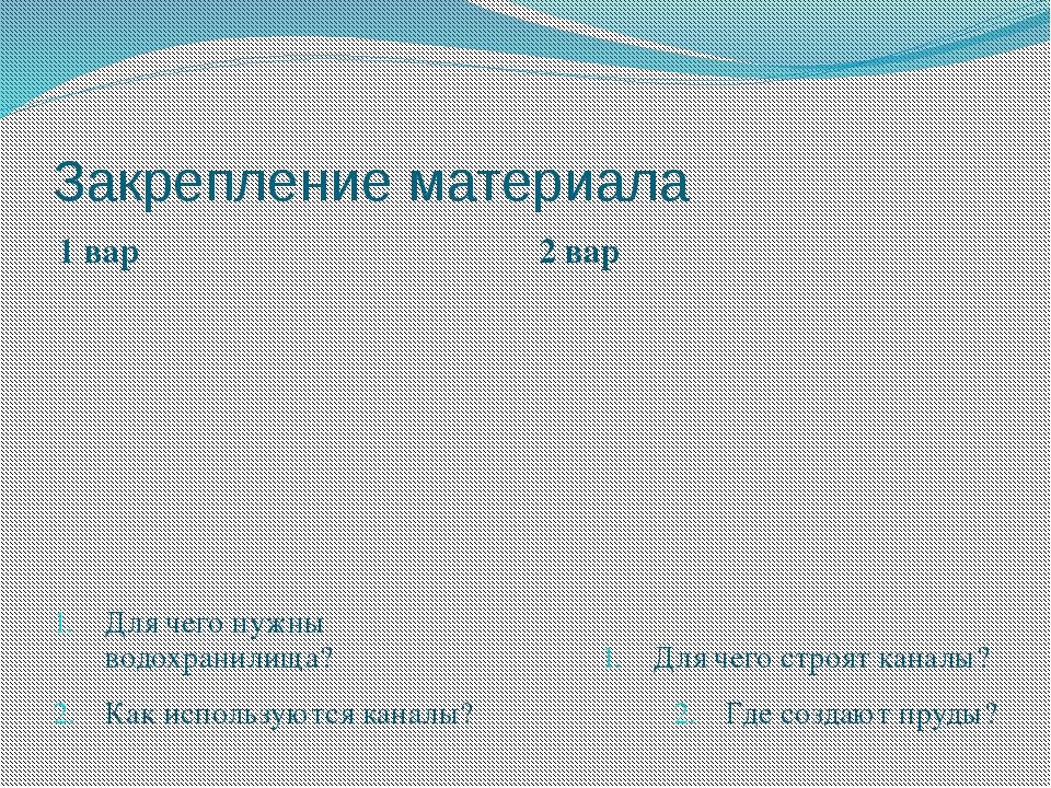 Закрепление материала 1 вар 2 вар Для чего нужны водохранилища? Как использую...