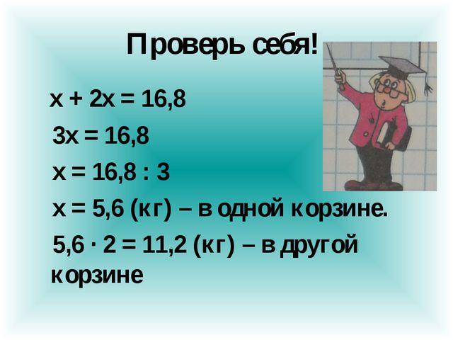 Проверь себя! х + 2х = 16,8 3х = 16,8 х = 16,8 : 3 х = 5,6 (кг) – в одной кор...