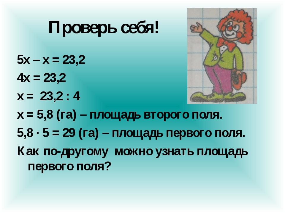 Проверь себя! 5х – х = 23,2 4х = 23,2 х = 23,2 : 4 х = 5,8 (га) – площадь вт...