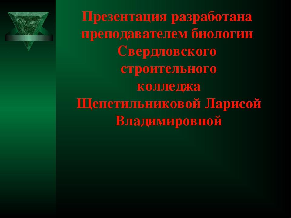 Презентация разработана преподавателем биологии Свердловского строительного к...