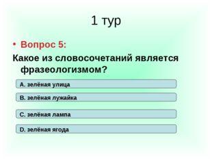 1 тур Вопрос 5: Какое из словосочетаний является фразеологизмом? А. зелёная у