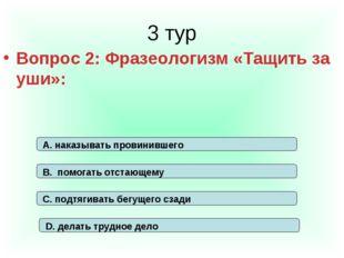 3 тур Вопрос 2: Фразеологизм «Тащить за уши»: А. наказывать провинившего В. п
