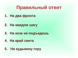 Правильный ответ На два фронта На каждом шагу На козе не подъедешь На край св