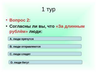 1 тур Вопрос 2: Согласны ли вы, что «За длинным рублём» люди: А. люди прячутс