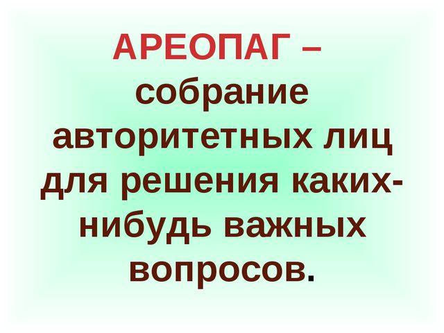 АРЕОПАГ – собрание авторитетных лиц для решения каких-нибудь важных вопросов.
