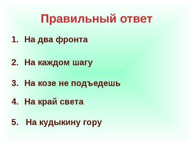 Правильный ответ На два фронта На каждом шагу На козе не подъедешь На край св...
