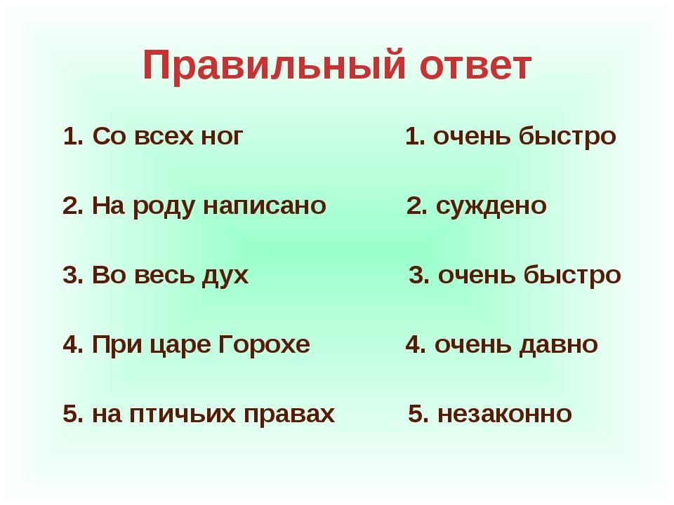 Правильный ответ 1. Со всех ног 1. очень быстро 2. На роду написано 2. сужден...