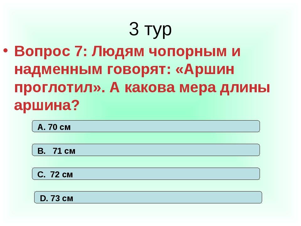 3 тур Вопрос 7: Людям чопорным и надменным говорят: «Аршин проглотил». А како...