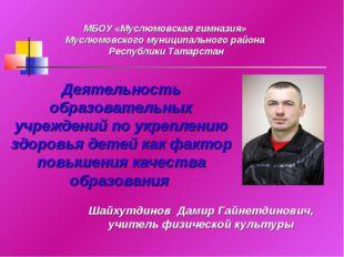 Шайхутдинов Дамир Гайнетдинович, учитель физической культуры МБОУ «Муслюмовск