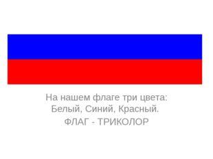 На нашем флаге три цвета: Белый, Синий, Красный. ФЛАГ - ТРИКОЛОР