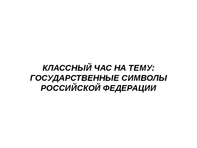 КЛАССНЫЙ ЧАС НА ТЕМУ: ГОСУДАРСТВЕННЫЕ СИМВОЛЫ РОССИЙСКОЙ ФЕДЕРАЦИИ