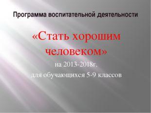 Программа воспитательной деятельности «Стать хорошим человеком» на 2013-2018г