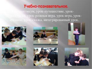 Учебно-познавательное. урок-практикум,урок-путешествие, урок-экскурсия,урок