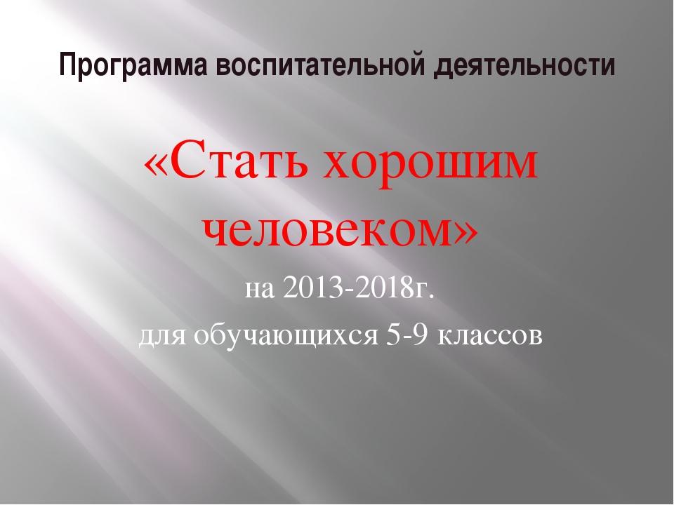 Программа воспитательной деятельности «Стать хорошим человеком» на 2013-2018г...
