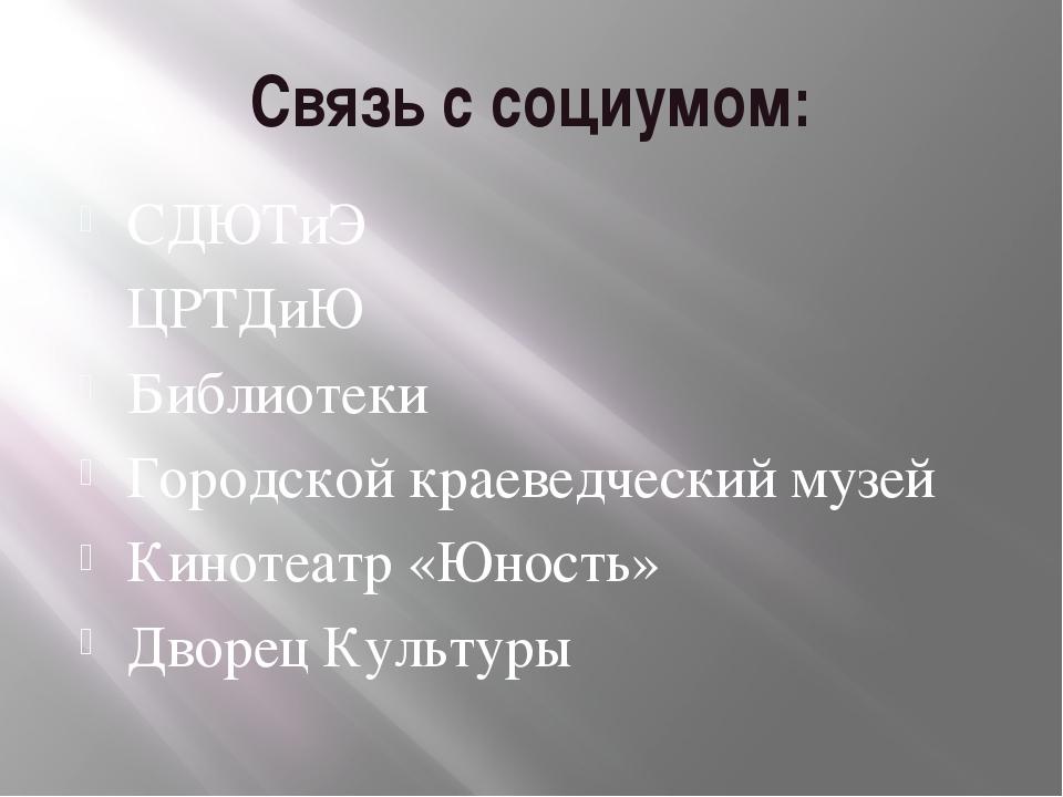 Связь с социумом: СДЮТиЭ ЦРТДиЮ Библиотеки Городской краеведческий музей Кино...