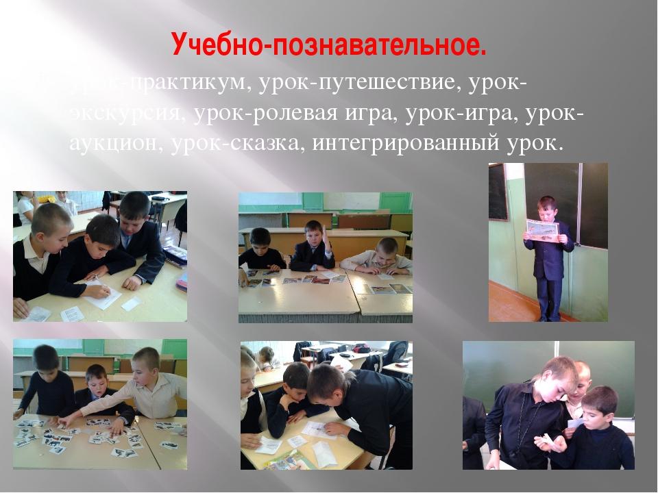 Учебно-познавательное. урок-практикум,урок-путешествие, урок-экскурсия,урок...