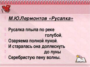 М.Ю.Лермонтов «Русалка» Русалка плыла по реке голубой, Озаряема полной луной.