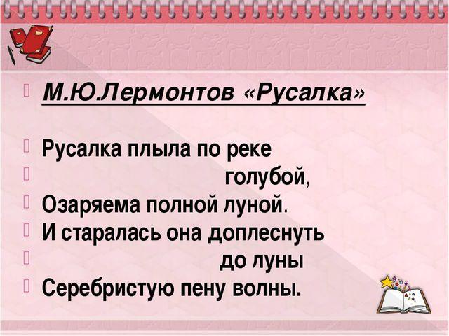М.Ю.Лермонтов «Русалка» Русалка плыла по реке голубой, Озаряема полной луной....