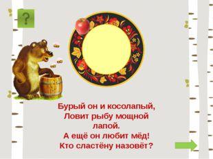медведь Бурый он и косолапый, Ловит рыбу мощной лапой. А ещё он любит мёд! Кт