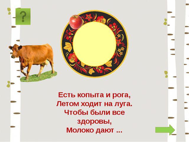 корова Есть копыта и рога, Летом ходит на луга. Чтобы были все здоровы, Молок...