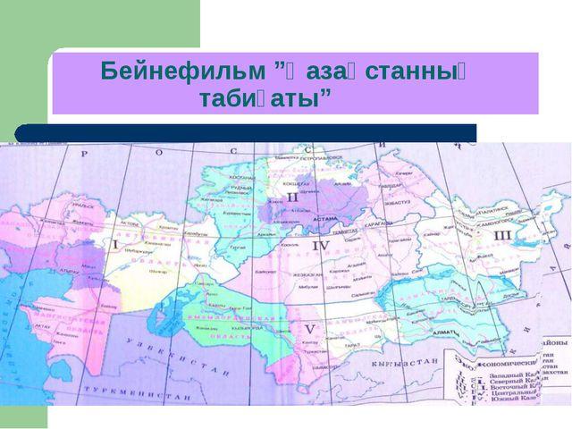 """Бейнефильм """"Қазақстанның табиғаты"""""""