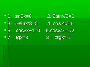 1. sin3x=0 2. 2sinx/3=1 3. 1-sinx/3=0 4. cos 4x=1 5. cos5x+1=0 6.cosx/2=1/2 7