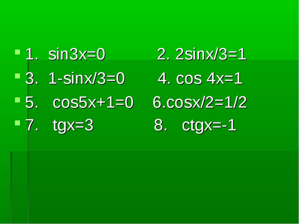 1. sin3x=0 2. 2sinx/3=1 3. 1-sinx/3=0 4. cos 4x=1 5. cos5x+1=0 6.cosx/2=1/2 7...