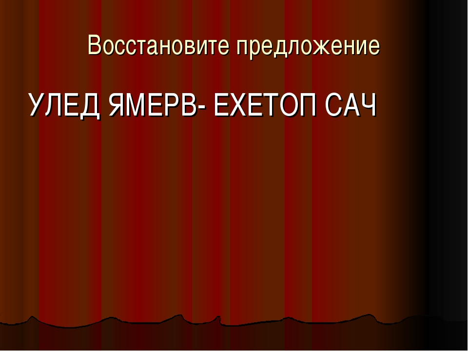 Восстановите предложение УЛЕД ЯМЕРВ- ЕХЕТОП САЧ