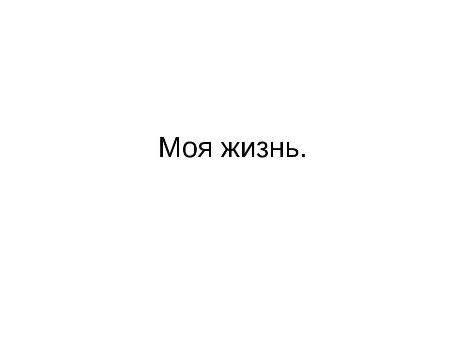 Моя жизнь.