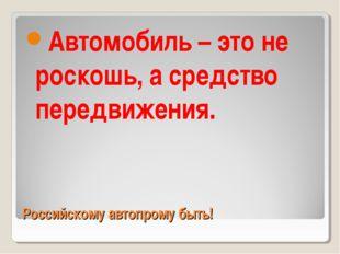 Российскому автопрому быть! Автомобиль – это не роскошь, а средство передвиже
