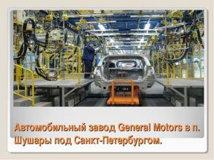 АвтомобильныйзаводGeneral Motors в п. Шушары под Санкт-Петербургом.