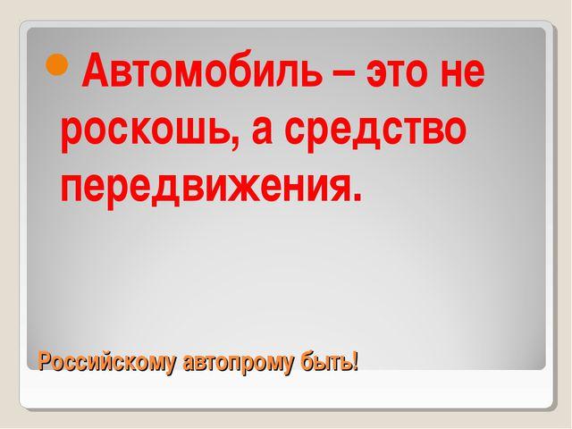 Российскому автопрому быть! Автомобиль – это не роскошь, а средство передвиже...