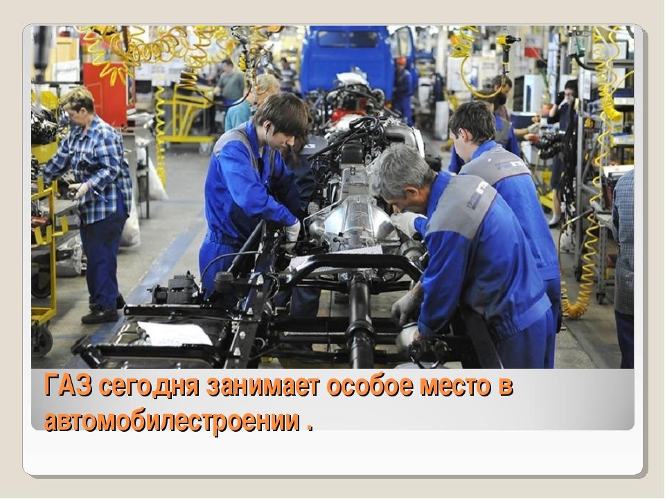 ГАЗ сегодня занимает особое место в автомобилестроении .