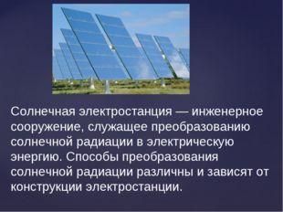 Солнечная электростанция — инженерное сооружение, служащее преобразованию сол