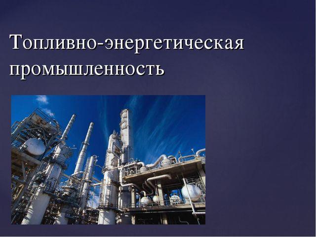 Топливно-энергетическая промышленность