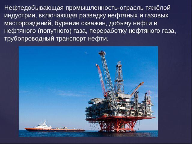 Нефтедобывающая промышленность-отрасль тяжёлой индустрии, включающая разведку...