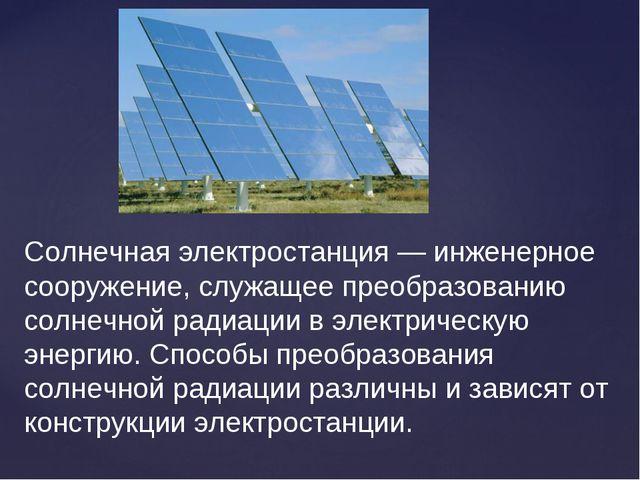 Солнечная электростанция — инженерное сооружение, служащее преобразованию сол...