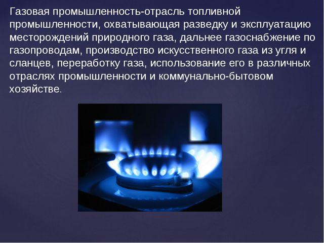 Газовая промышленность-отрасль топливной промышленности, охватывающая разведк...